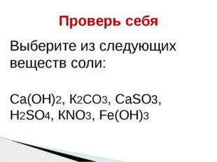 Проверь себя Выберите из следующих веществ соли: Са(ОН)2, К2СО3, СаSО3, Н2SО4