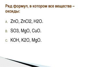 ZnO, ZnCl2, H2O. SO3, MgO, CuO. KOH, K2O, MgO. Ряд формул, в котором все веще