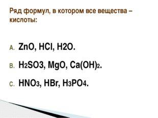 ZnO, НCl, H2O. Н2SO3, MgO, Cа(OН)2. HNO3, HBr, H3PO4. Ряд формул, в котором