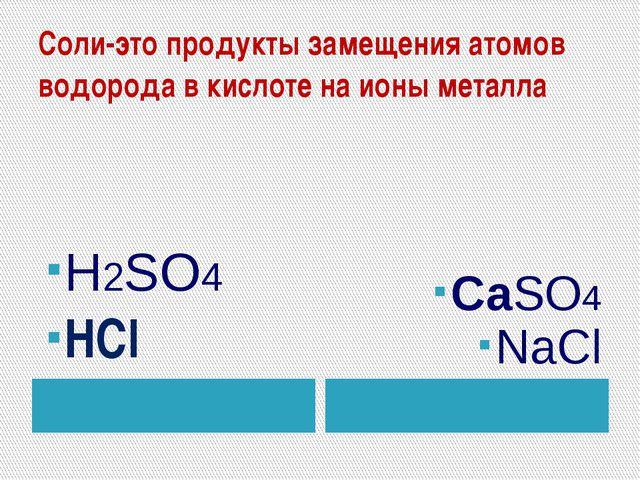 Соли-это продукты замещения атомов водорода в кислоте на ионы металла H2SO4 Н...
