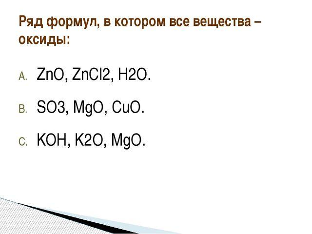 ZnO, ZnCl2, H2O. SO3, MgO, CuO. KOH, K2O, MgO. Ряд формул, в котором все веще...