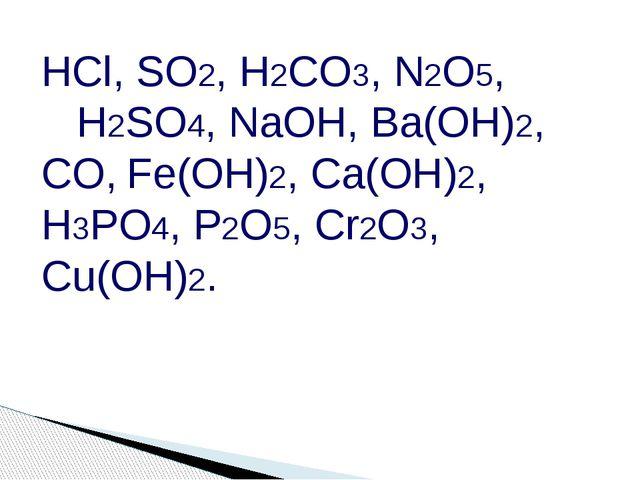 HCl, SO2, H2CO3, N2O5, H2SO4, NaOH, Ba(OH)2, CO, Fe(OH)2, Ca(OH)2, H3PO4, P2O...