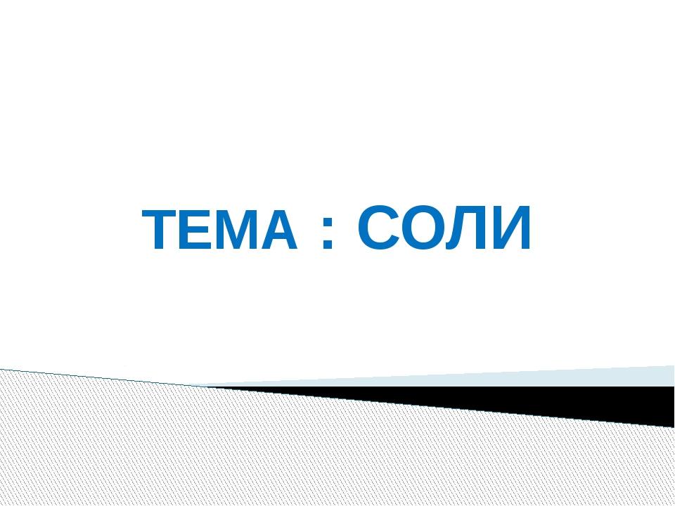 ТЕМА : СОЛИ