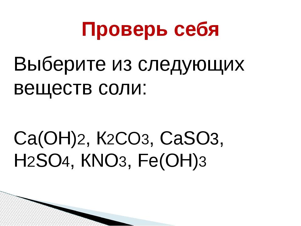 Проверь себя Выберите из следующих веществ соли: Са(ОН)2, К2СО3, СаSО3, Н2SО4...