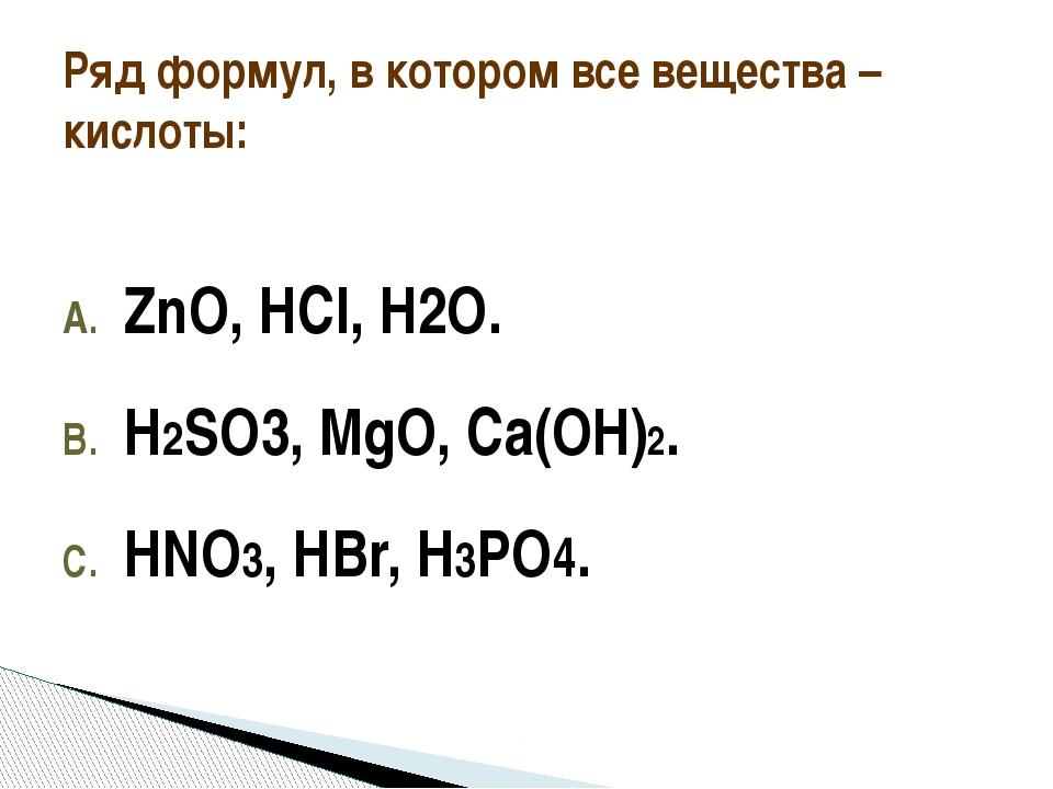 ZnO, НCl, H2O. Н2SO3, MgO, Cа(OН)2. HNO3, HBr, H3PO4. Ряд формул, в котором...