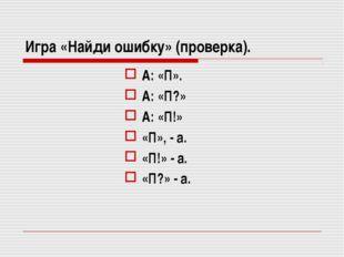 Игра «Найди ошибку» (проверка). А: «П». А: «П?» А: «П!» «П», - а. «П!» - а. «