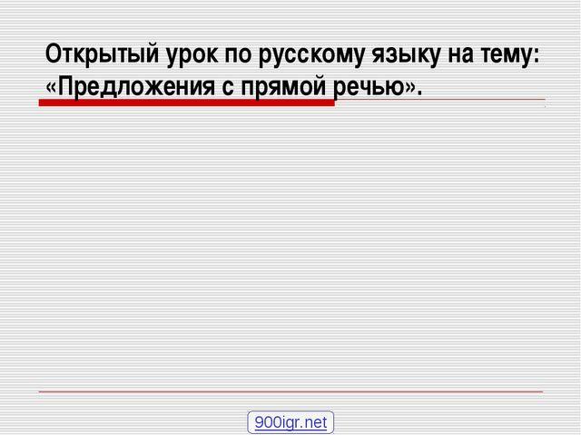Открытый урок по русскому языку на тему: «Предложения с прямой речью». 900igr...