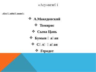 «Асу»кезеңі «Кім? Қайда?Қашан?» А.Македонский Томирис Сыма Цань Бумын Қаған С