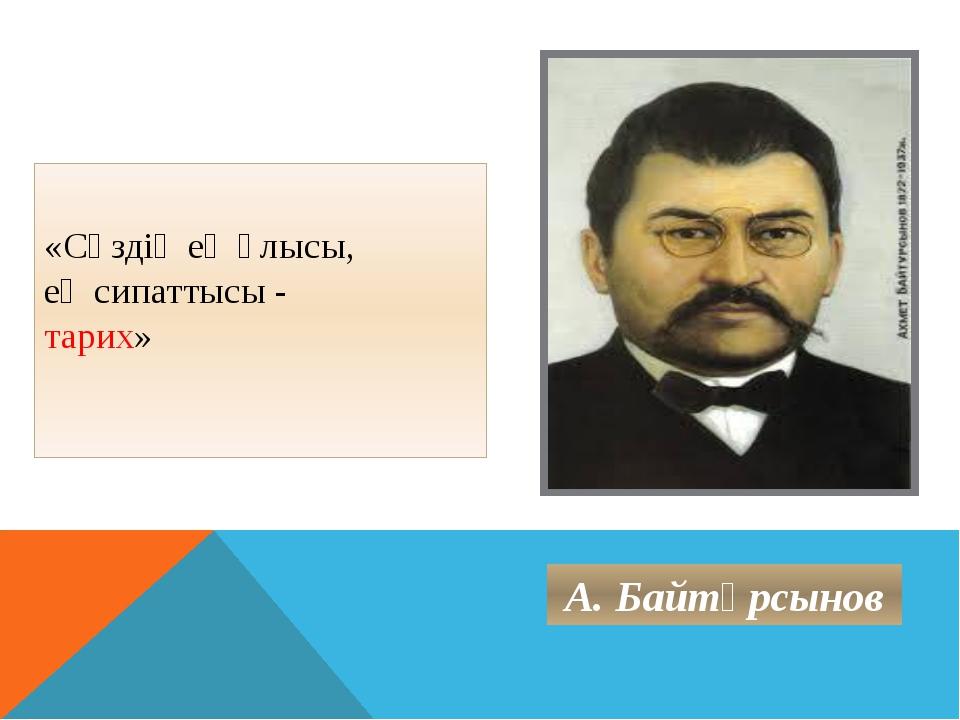 «Сөздің ең ұлысы, ең сипаттысы - тарих» А. Байтұрсынов