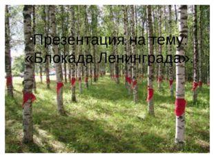 Презентация на тему: «Блокада Ленинграда».