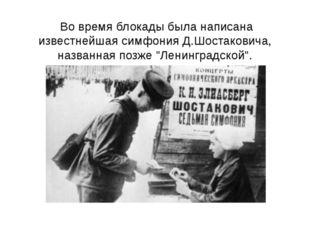 Во время блокады была написана известнейшая симфония Д.Шостаковича, названна