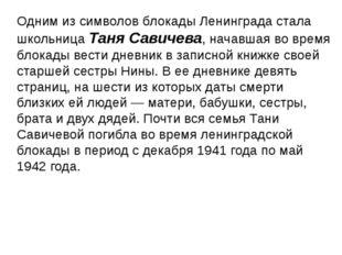 Одним из символов блокады Ленинграда стала школьница Таня Савичева, начавшая