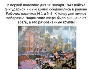 В первой половине дня 18 января 1943 войска 2-й ударной и 67-й армий соединил