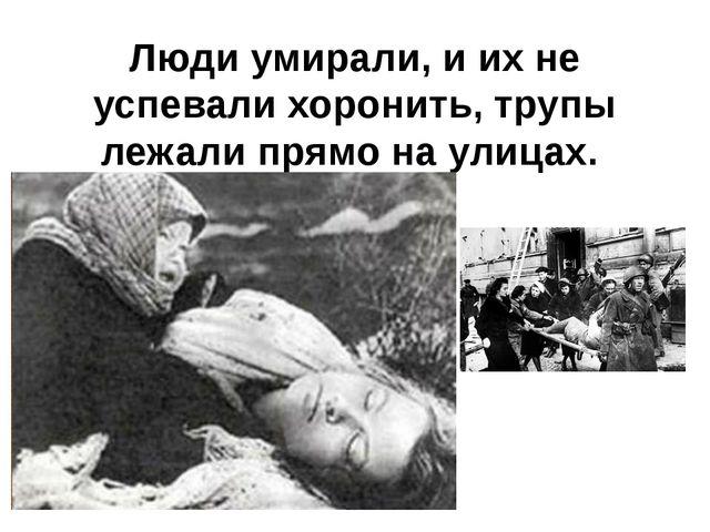 Люди умирали, и их не успевали хоронить, трупы лежали прямо на улицах.