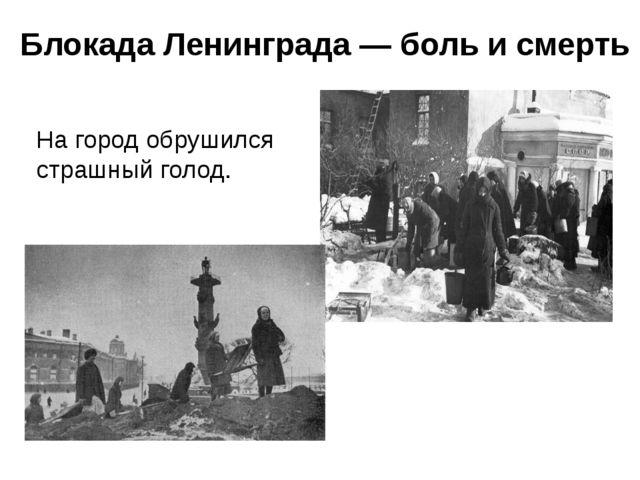 Блокада Ленинграда — боль и смерть На город обрушился страшный голод.