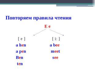 Повторяем правила чтения E e [ e ] [ i: ] a hen a bee a pen meet Ben see ten