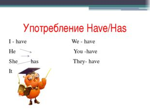 Употребление Have/Has I - have We - have He You -have She has They- have It