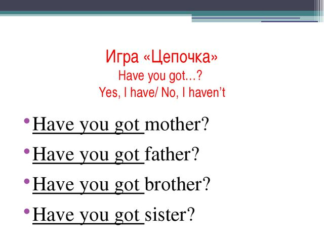 Игра «Цепочка» Have you got…? Yes, I have/ No, I haven't Have you got mother?...