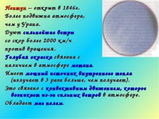 Нептун – открыт в 1846г. Более подвижна атмосфера, чем у Урана. Дуют сильнейш