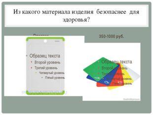 Из какого материала изделия безопаснее для здоровья? Пластик 350-1000 руб.