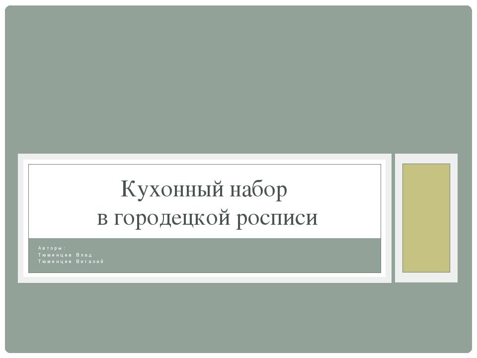 Авторы: Тюменцев Влад Тюменцев Виталий Кухонный набор в городецкой росписи