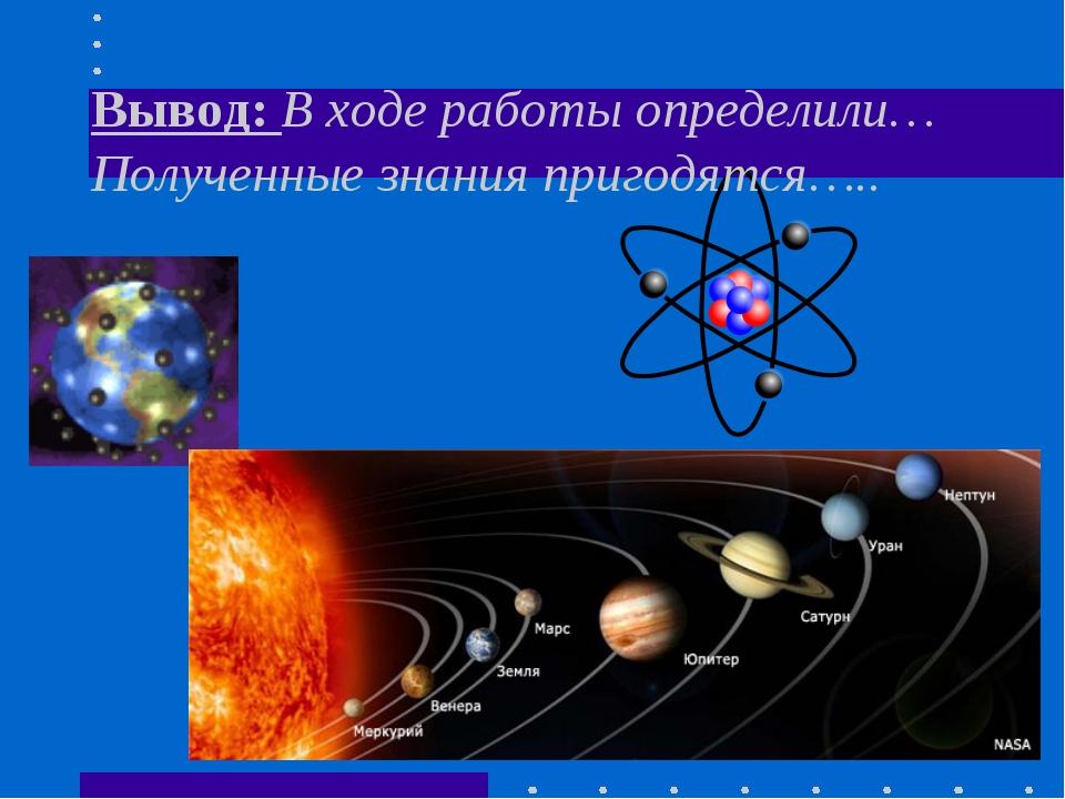 Вывод: В ходе работы определили… Полученные знания пригодятся…..