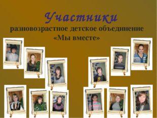 Участники разновозрастное детское объединение «Мы вместе»