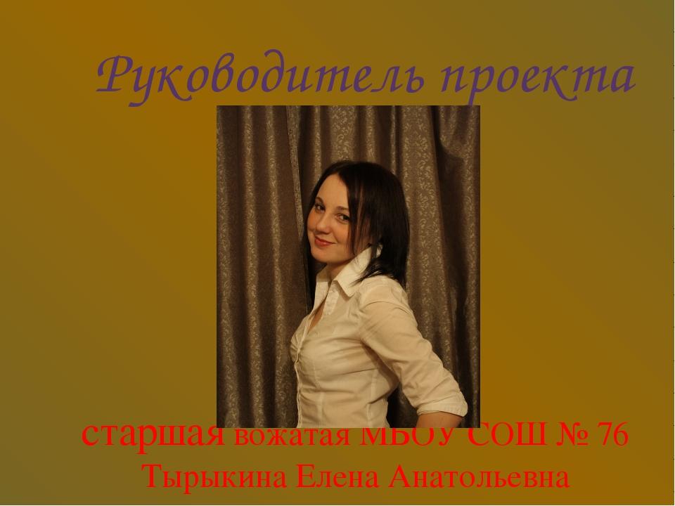 Руководитель проекта старшая вожатая МБОУ СОШ № 76 Тырыкина Елена Анатольевна