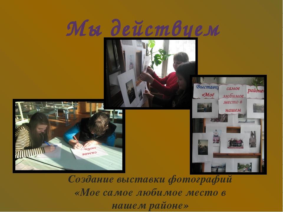 Мы действуем Создание выставки фотографий «Мое самое любимое место в нашем ра...