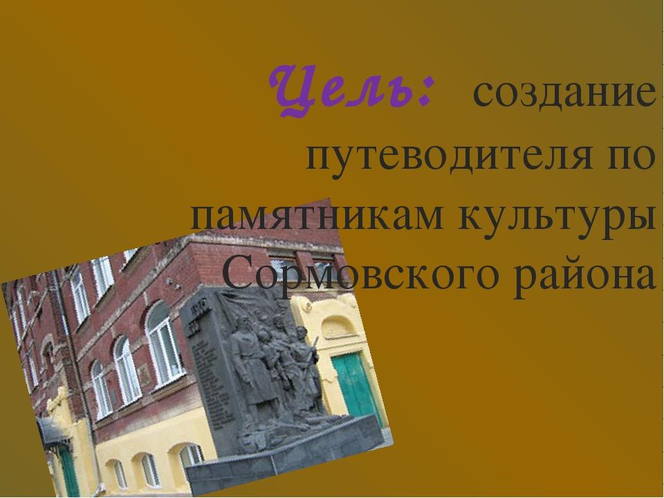Цель: создание путеводителя по памятникам культуры Сормовского района