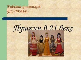 Работа учащихся ПО ТЕМЕ: Пушкин в 21 веке