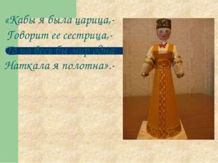 «Кабы я была царица,- Говорит ее сестрица,- То на весь бы мир одна Наткала я