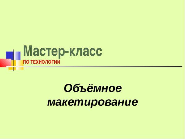 Мастер-класс ПО ТЕХНОЛОГИИ Объёмное макетирование