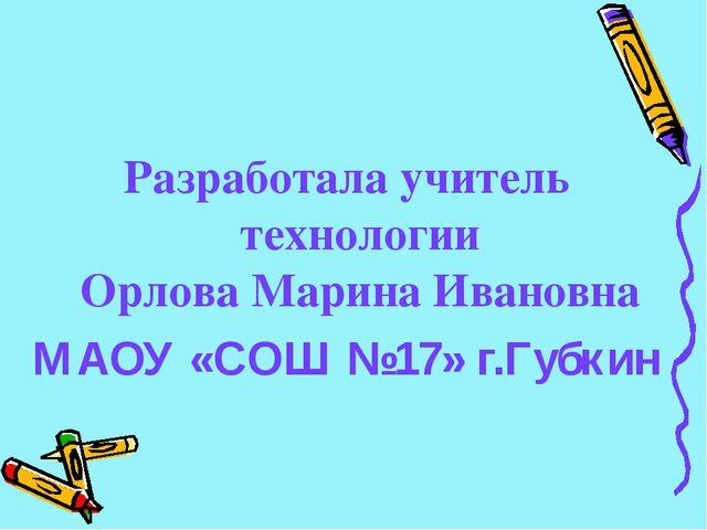 Разработала учитель технологии Орлова Марина Ивановна МАОУ «СОШ №17» г.Губкин