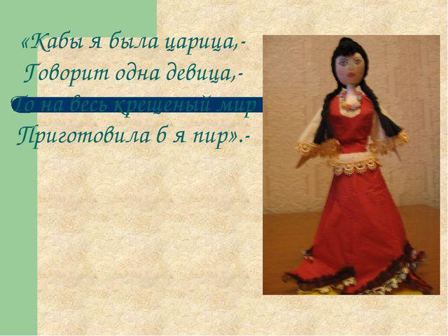 «Кабы я была царица,- Говорит одна девица,- То на весь крещеный мир Приготови...