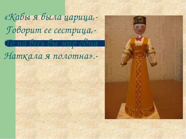 «Кабы я была царица,- Говорит ее сестрица,- То на весь бы мир одна Наткала я...