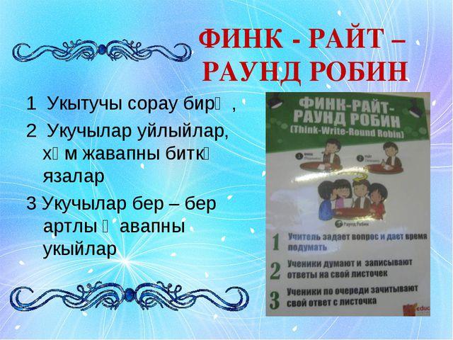 ФИНК - РАЙТ – РАУНД РОБИН 1 Укытучы сорау бирә , 2 Укучылар уйлыйлар, хәм жав...