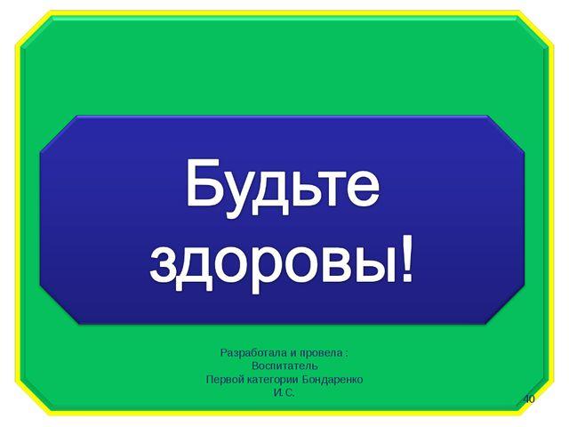 * Разработала и провела : Воспитатель Первой категории Бондаренко И.С.