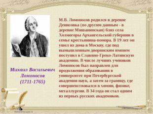 Михаил Васильевич Ломоносов (1711-1765) М.В. Ломоносов родился в деревне Ден