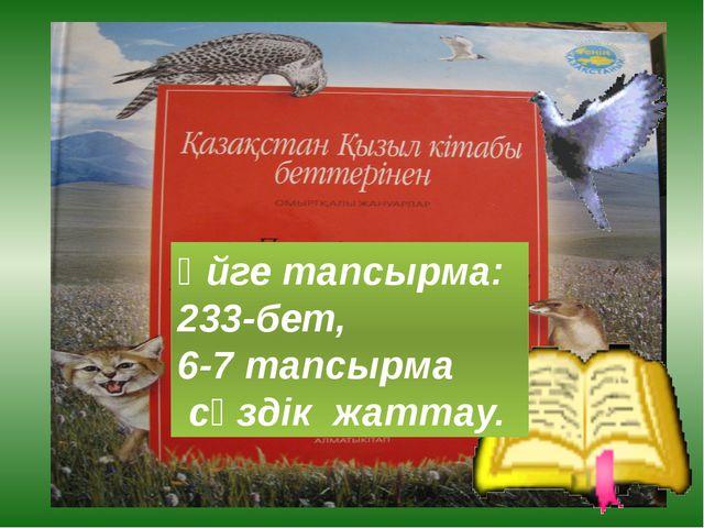 Үйге тапсырма: 233-бет, 6-7 тапсырма сөздік жаттау.