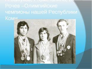 Н.Бажуков, Р.Сметанина, В Рочев –Олимпийские чемпионы нашей Республики Коми