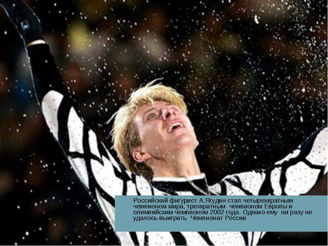 Российский фигурист А.Ягудин стал четырехкратным чемпионом мира, трехкратным...
