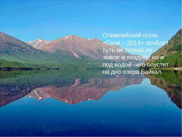 Олимпийский огонь «Сочи – 2014» пройдет путь не только по земле и воздуху, но...