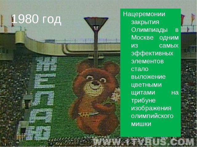 1980 год Нацеремонии закрытия Олимпиады в Москве одним из самых эффективных э...