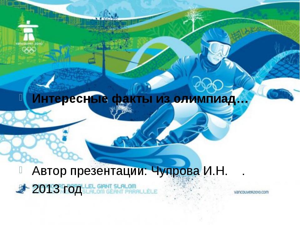 Интересные факты из олимпиад… Автор презентации: Чупрова И.Н. . 2013 год