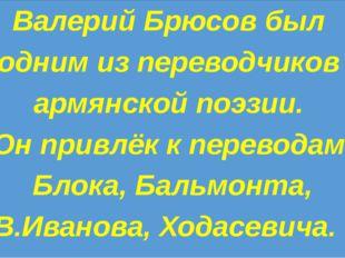 Валерий Брюсов был одним из переводчиков армянской поэзии. Он привлёк к пере