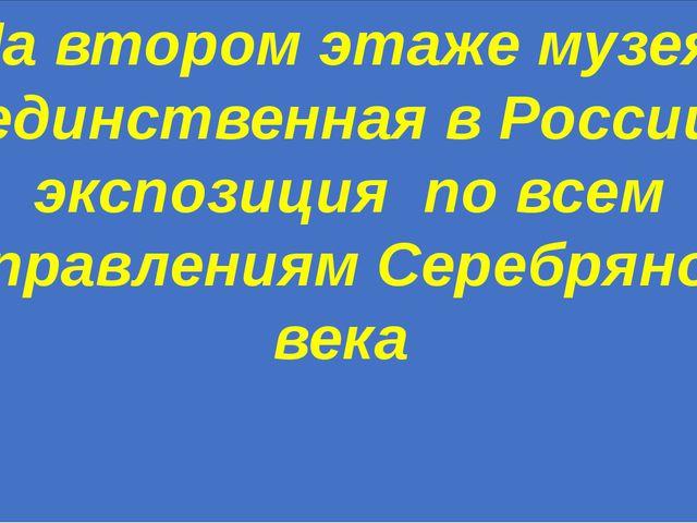 На втором этаже музея- единственная в России экспозиция по всем направлениям...