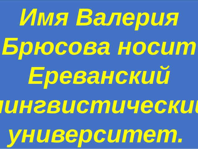 Имя Валерия Брюсова носит Ереванский лингвистический университет.