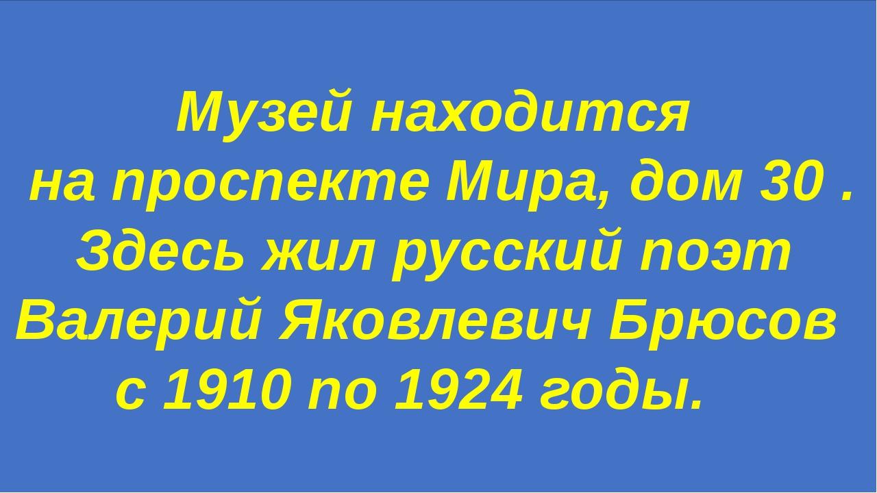 Музей находится на проспекте Мира, дом 30 . Здесь жил русский поэт Валерий Як...