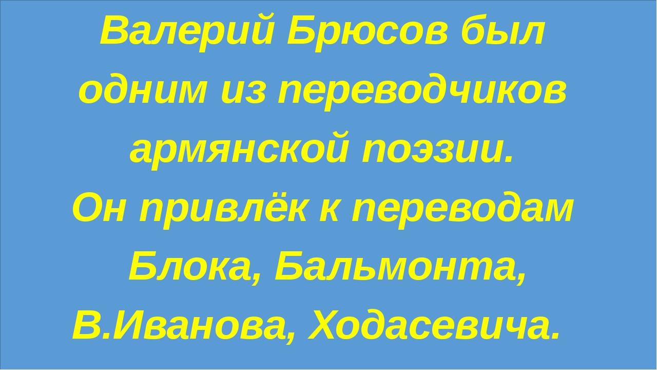 Валерий Брюсов был одним из переводчиков армянской поэзии. Он привлёк к пере...